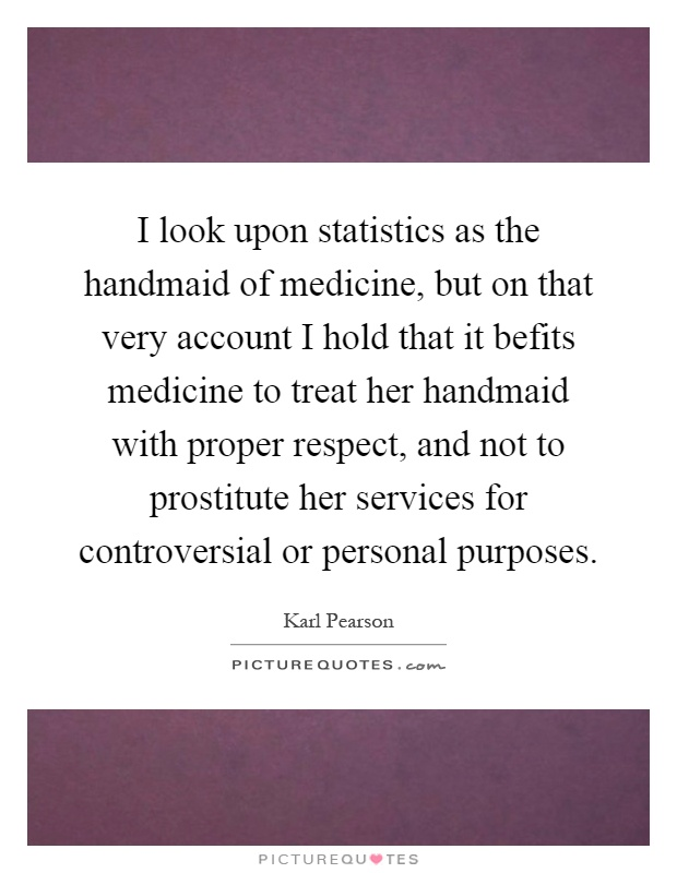 I look upon statistics as the handmaid of medicine, but on that very account I hold that it befits medicine to treat her handmaid with proper respect, and not to prostitute her services for controversial or personal purposes Picture Quote #1
