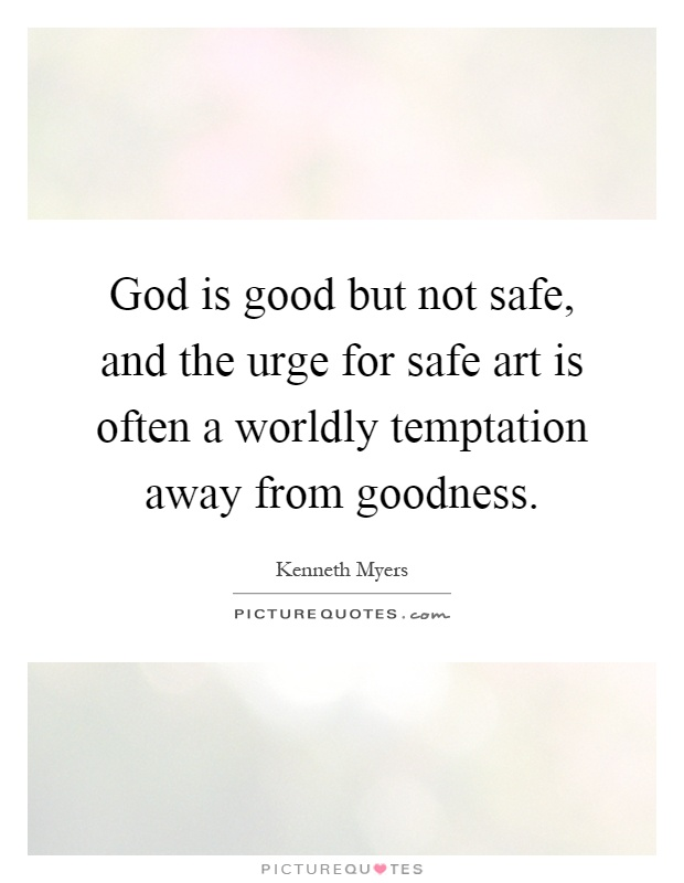 God is good but not safe, and the urge for safe art is often a worldly temptation away from goodness Picture Quote #1