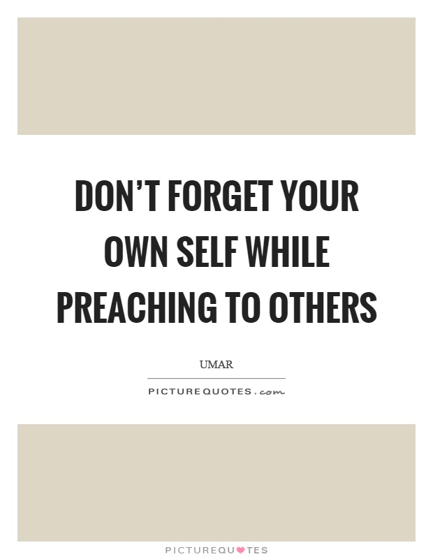 Don't forget your own self while preaching to others Picture Quote #1