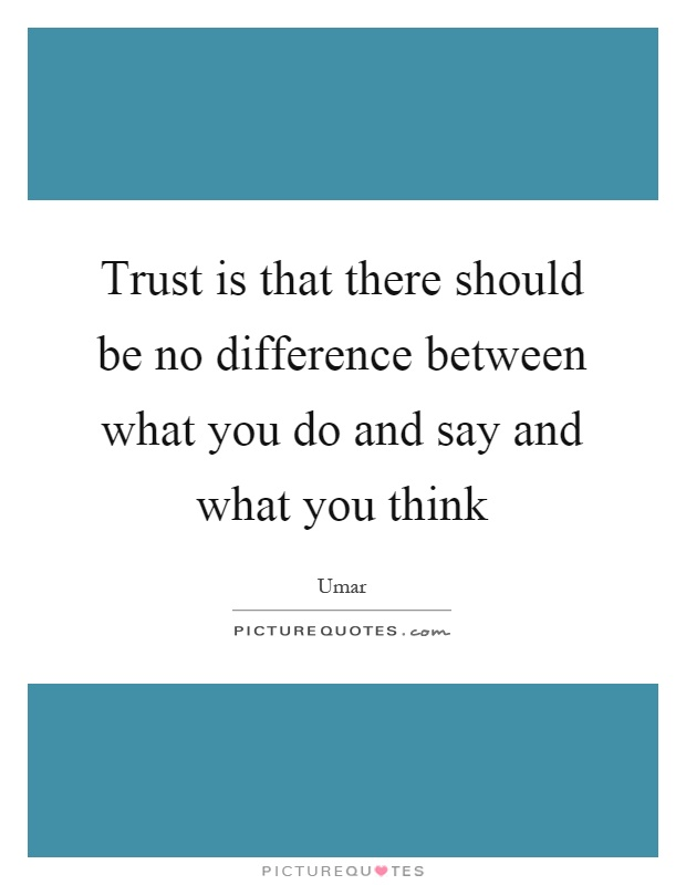 Trust is that there should be no difference between what you do and say and what you think Picture Quote #1