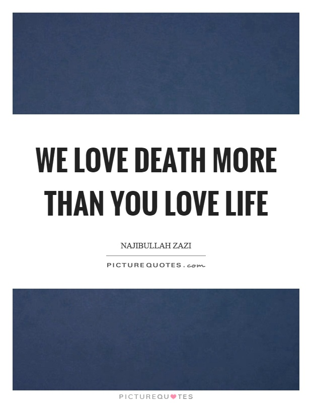 We Love Death More Than You Love Life Picture Quote #1