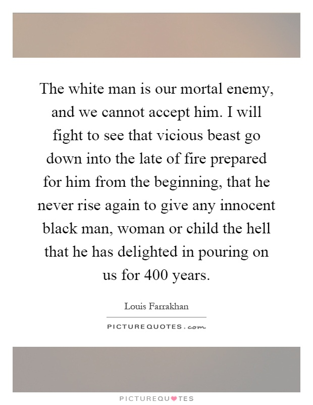 The white man is our mortal enemy, and we cannot accept him. I will fight to see that vicious beast go down into the late of fire prepared for him from the beginning, that he never rise again to give any innocent black man, woman or child the hell that he has delighted in pouring on us for 400 years Picture Quote #1