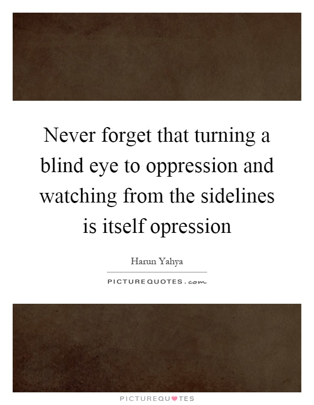 never forget that turning a blind eye to oppression and watching from the sidelines is itself quote 1 never forget that turning a blind eye to oppression and watching