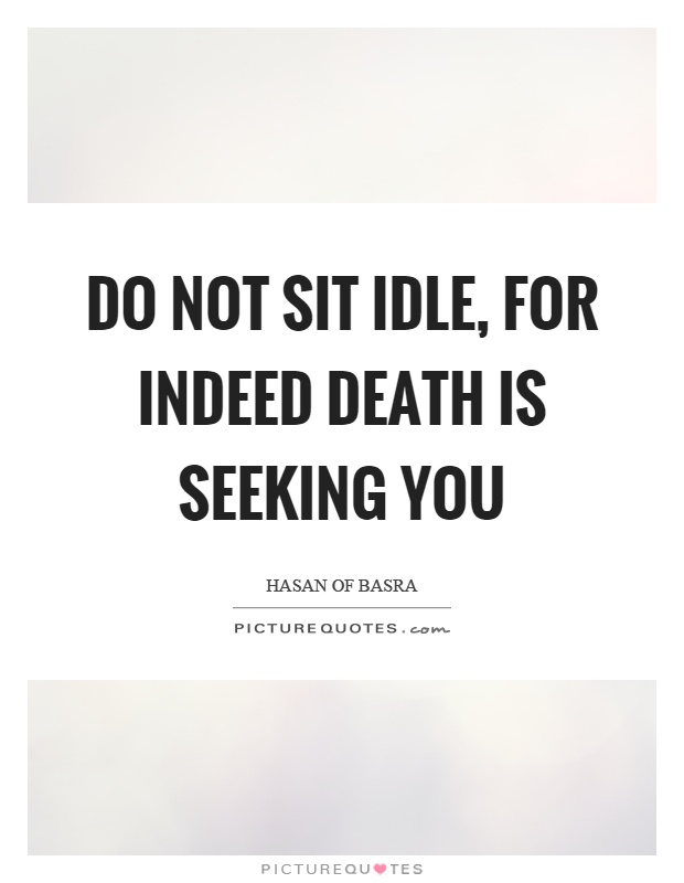 Do not sit idle, for indeed death is seeking you Picture Quote #1