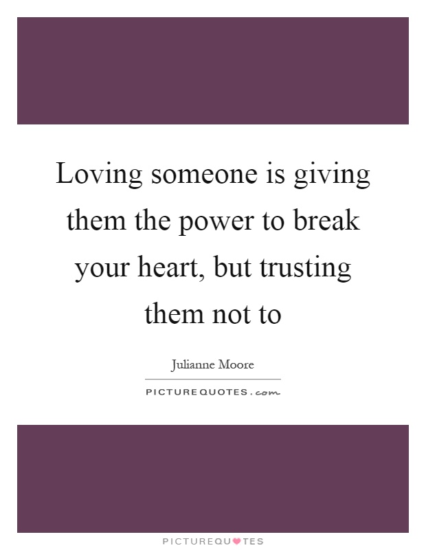Loving someone is giving them the power to break your heart, but trusting them not to Picture Quote #1