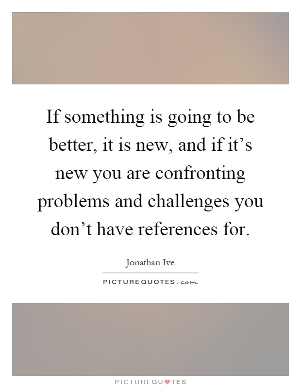 If something is going to be better, it is new, and if it's new you are confronting problems and challenges you don't have references for Picture Quote #1