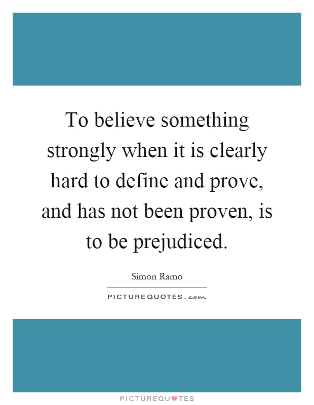 To believe something strongly when it is clearly hard to define and prove, and has not been proven, is to be prejudiced Picture Quote #1