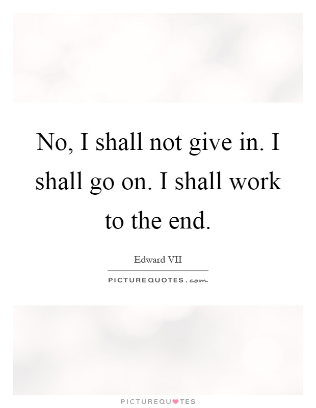 No, I shall not give in. I shall go on. I shall work to the end Picture Quote #1