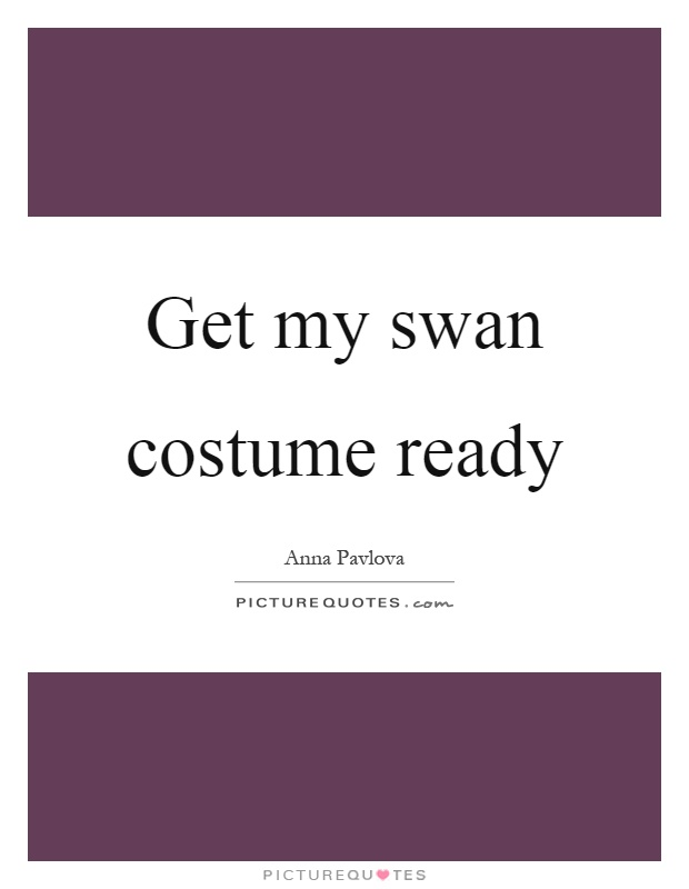 Get my swan costume ready Picture Quote #1
