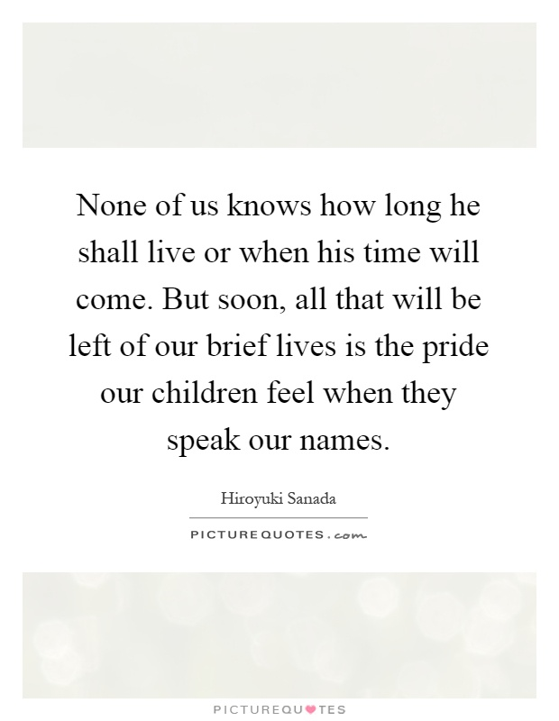 None of us knows how long he shall live or when his time will come. But soon, all that will be left of our brief lives is the pride our children feel when they speak our names Picture Quote #1
