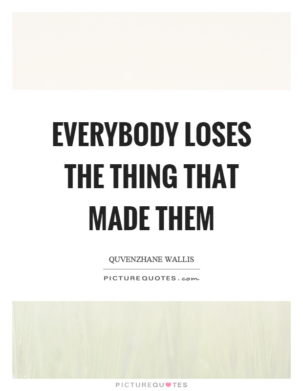 Everybody loses the thing that made them Picture Quote #1