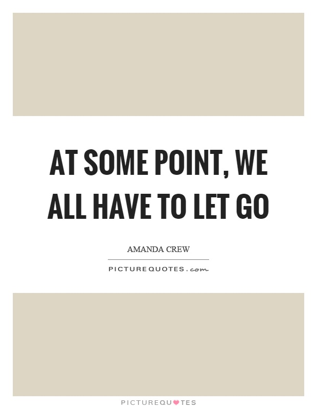 At some point, we all have to let go Picture Quote #1