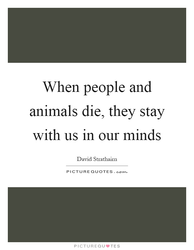 When people and animals die, they stay with us in our minds Picture Quote #1