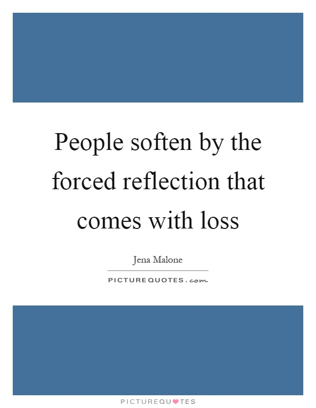 People soften by the forced reflection that comes with loss Picture Quote #1