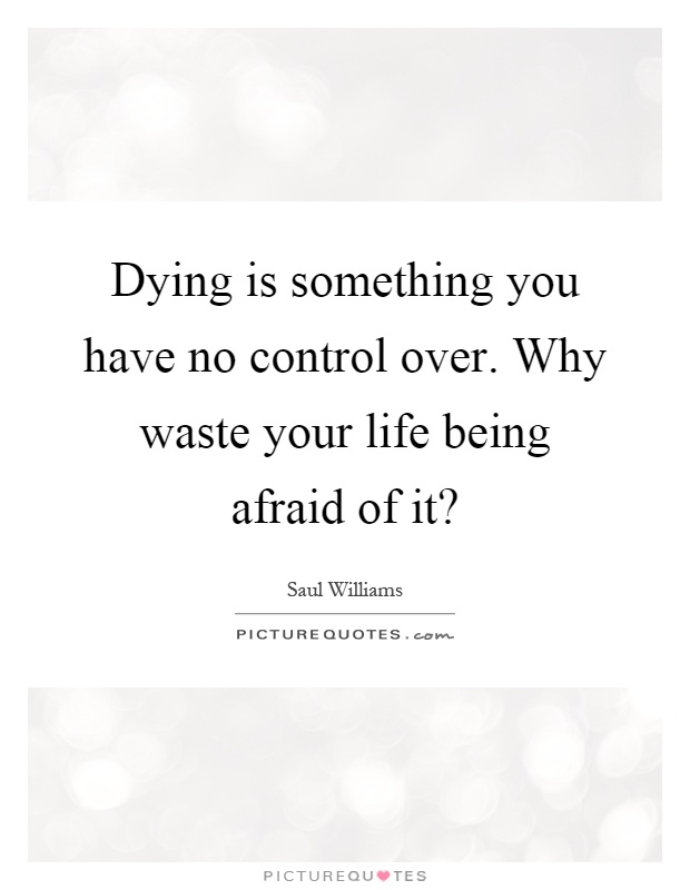 Dying is something you have no control over. Why waste your life being afraid of it? Picture Quote #1