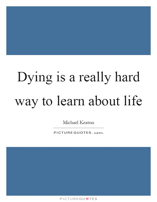 Dying is a really hard way to learn about life Picture Quote #1