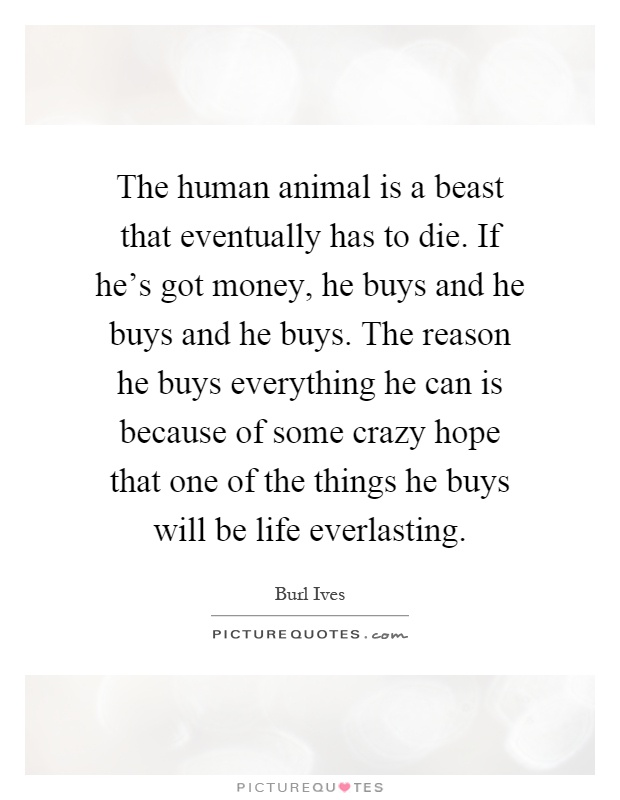 The human animal is a beast that eventually has to die. If he's got money, he buys and he buys and he buys. The reason he buys everything he can is because of some crazy hope that one of the things he buys will be life everlasting Picture Quote #1
