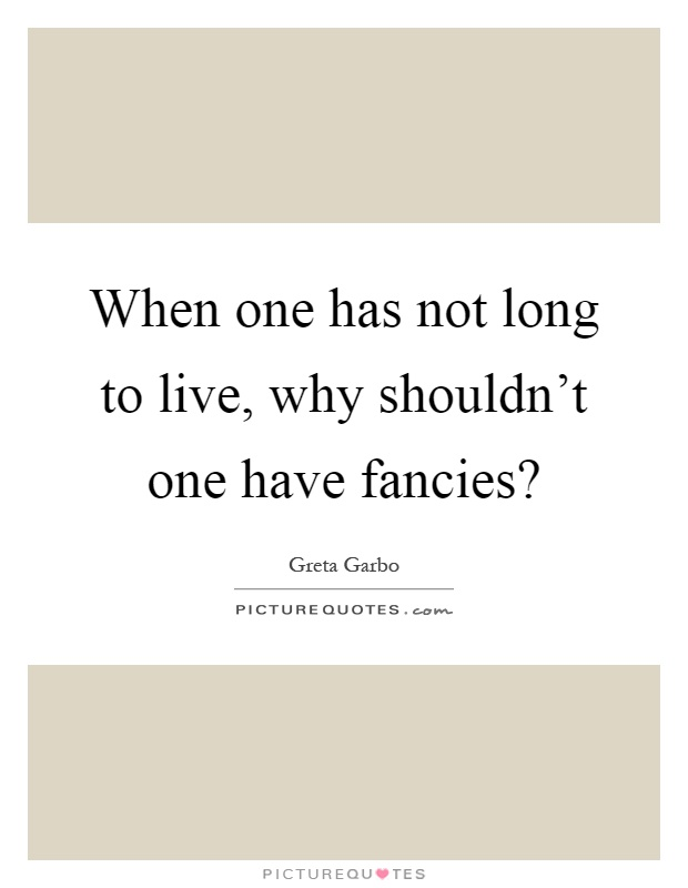 When one has not long to live, why shouldn't one have fancies? Picture Quote #1