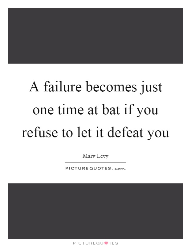 A failure becomes just one time at bat if you refuse to let it defeat you Picture Quote #1