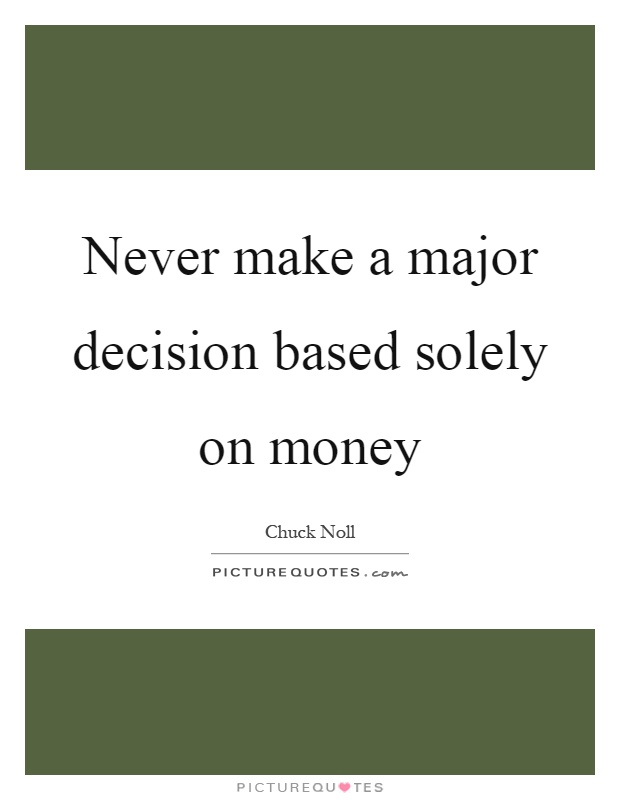 Never make a major decision based solely on money Picture Quote #1