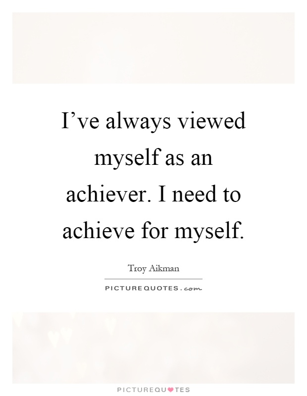I've always viewed myself as an achiever. I need to achieve for myself Picture Quote #1