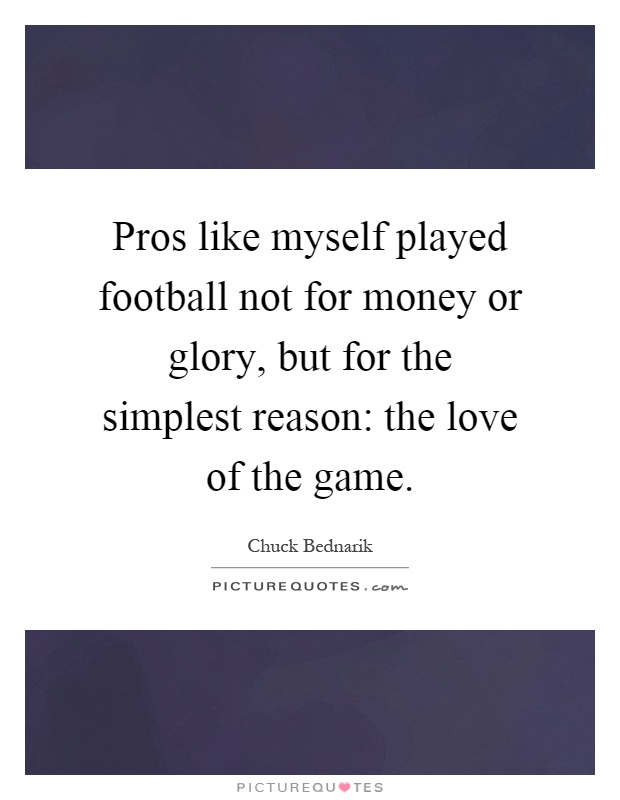 Pros like myself played football not for money or glory, but for the simplest reason: the love of the game Picture Quote #1