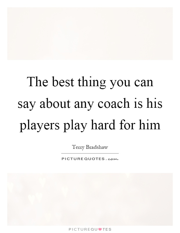 The best thing you can say about any coach is his players play hard for him Picture Quote #1