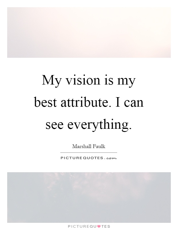 My vision is my best attribute. I can see everything Picture Quote #1