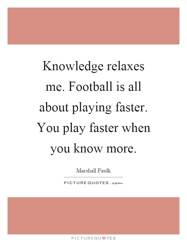 Knowledge relaxes me. Football is all about playing faster. You play faster when you know more Picture Quote #1