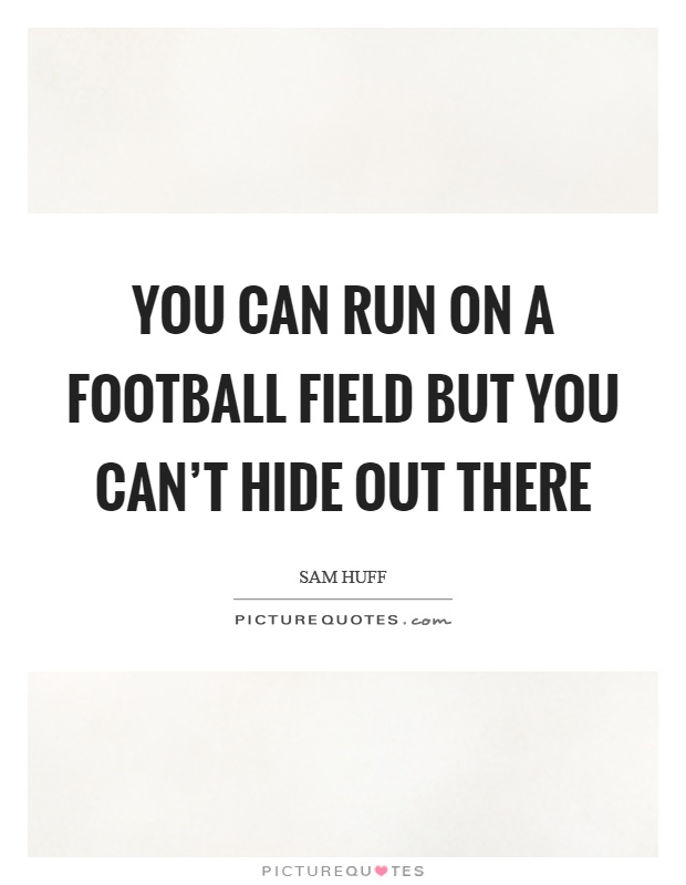 You can run on a football field but you can't hide out there Picture Quote #1