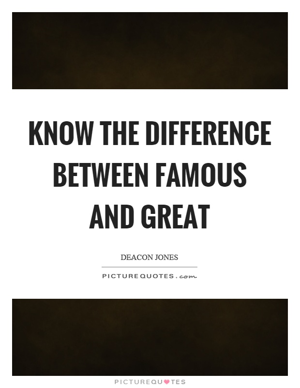 Know the difference between famous and great Picture Quote #1