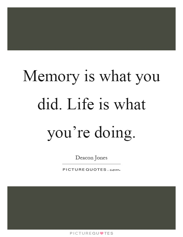 Memory is what you did. Life is what you're doing Picture Quote #1
