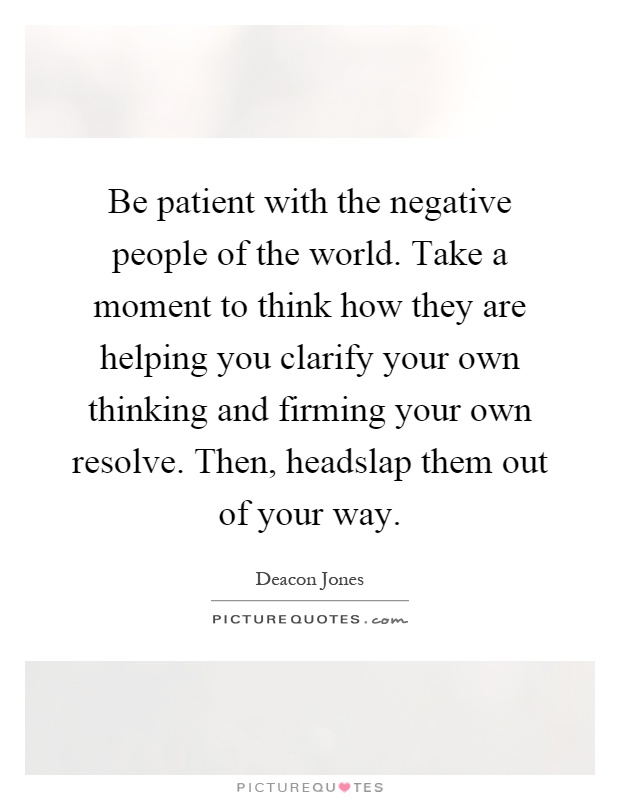Be patient with the negative people of the world. Take a moment to think how they are helping you clarify your own thinking and firming your own resolve. Then, headslap them out of your way Picture Quote #1