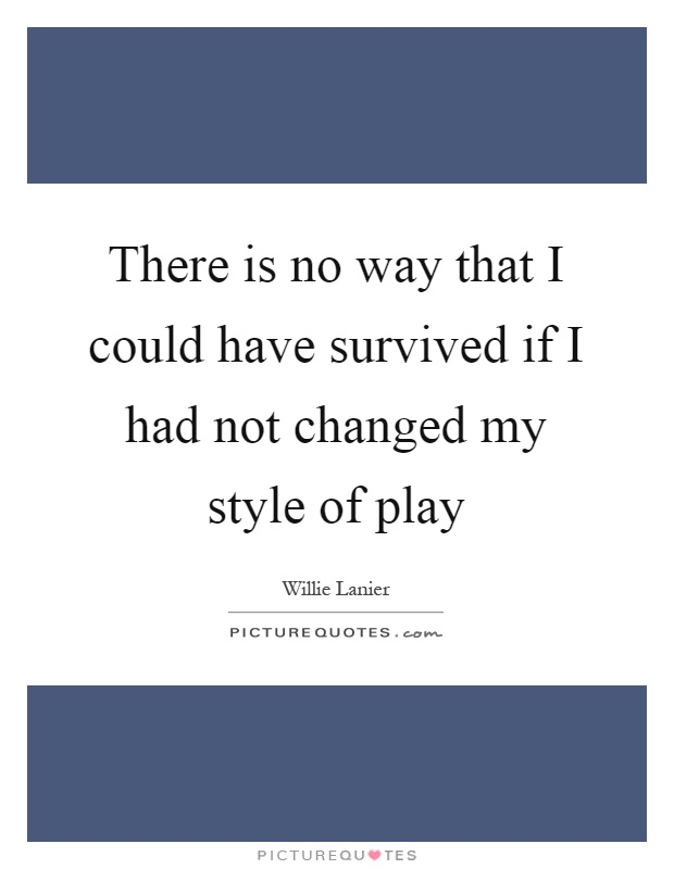 There is no way that I could have survived if I had not changed my style of play Picture Quote #1