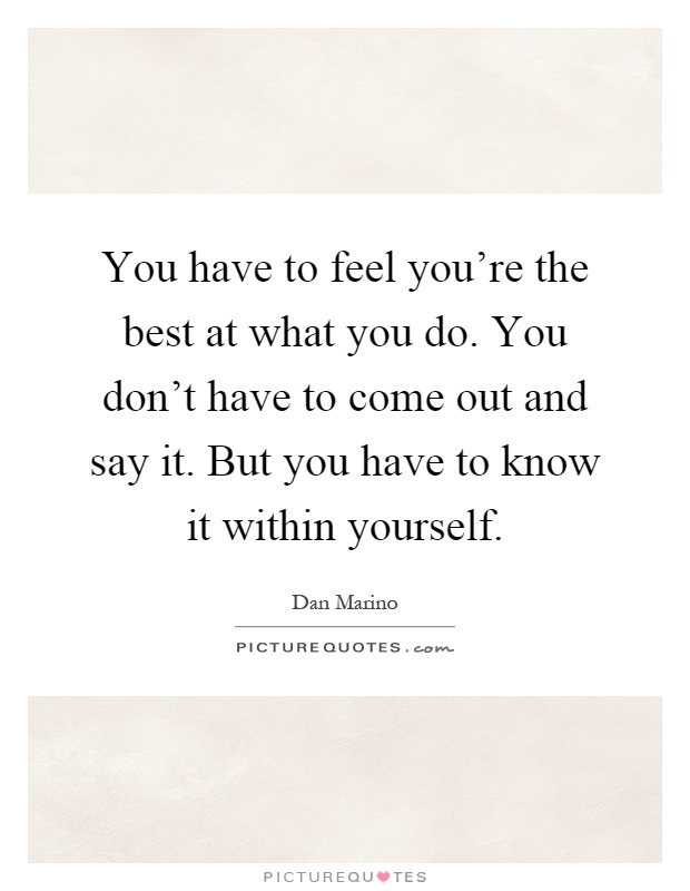 You have to feel you're the best at what you do. You don't have to come out and say it. But you have to know it within yourself Picture Quote #1