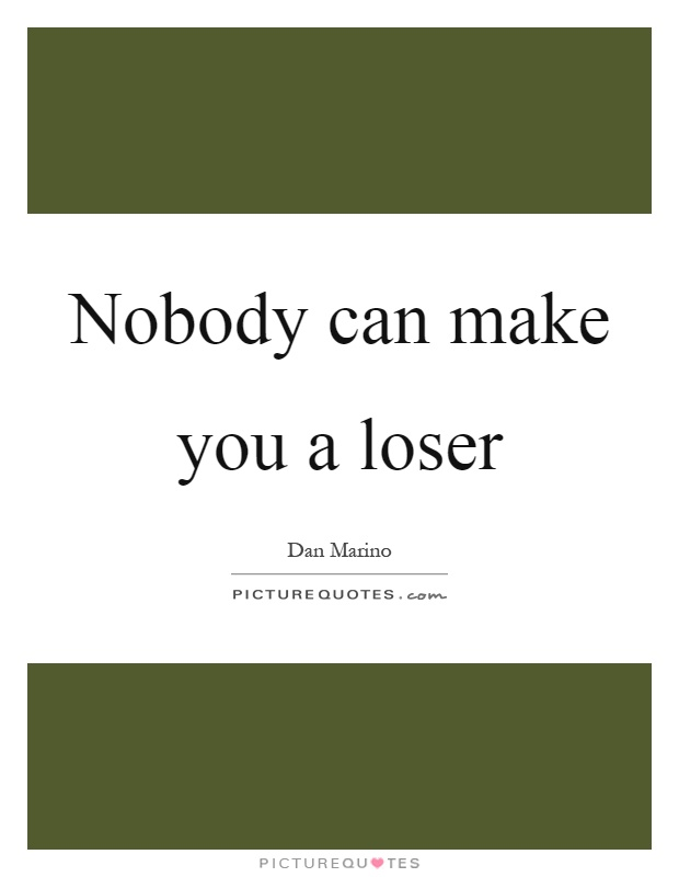 Nobody can make you a loser Picture Quote #1