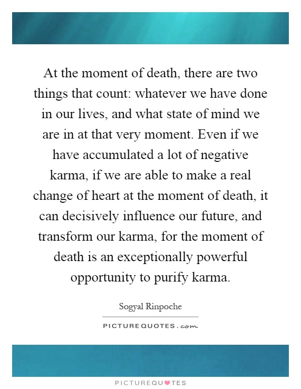 At the moment of death, there are two things that count: whatever we have done in our lives, and what state of mind we are in at that very moment. Even if we have accumulated a lot of negative karma, if we are able to make a real change of heart at the moment of death, it can decisively influence our future, and transform our karma, for the moment of death is an exceptionally powerful opportunity to purify karma Picture Quote #1