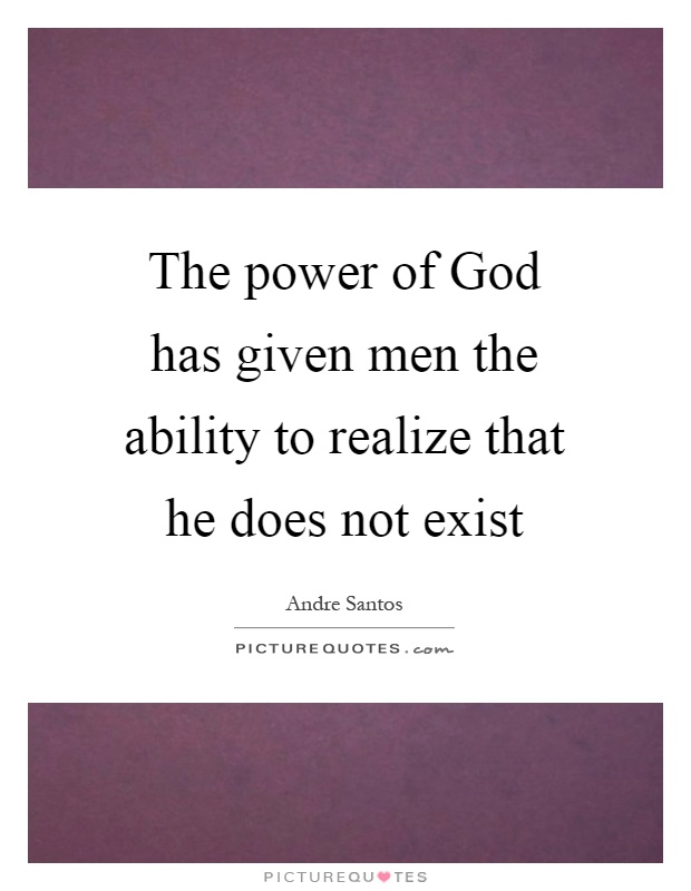 The power of God has given men the ability to realize that he does not exist Picture Quote #1