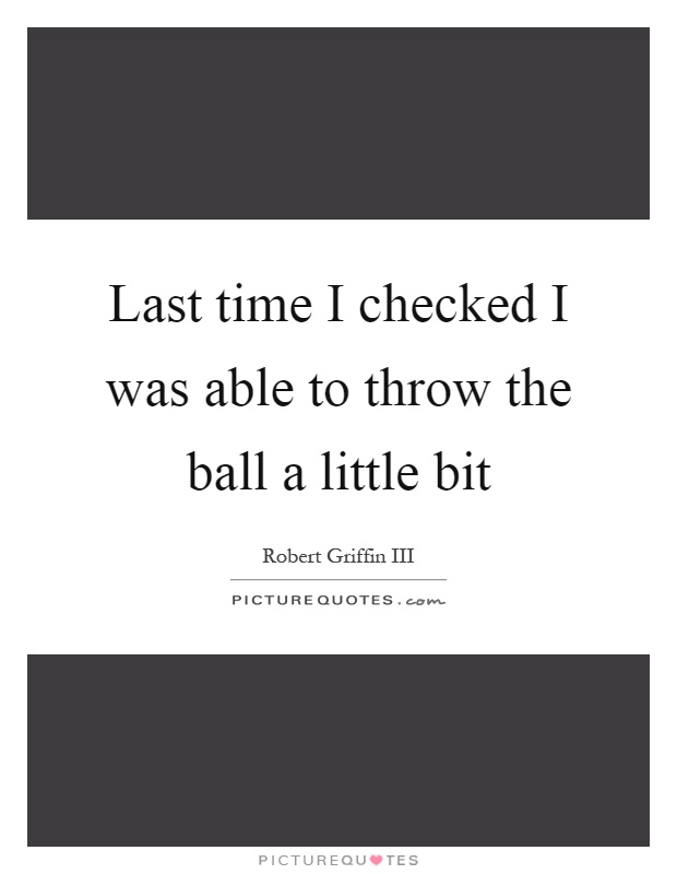 Last time I checked I was able to throw the ball a little bit Picture Quote #1