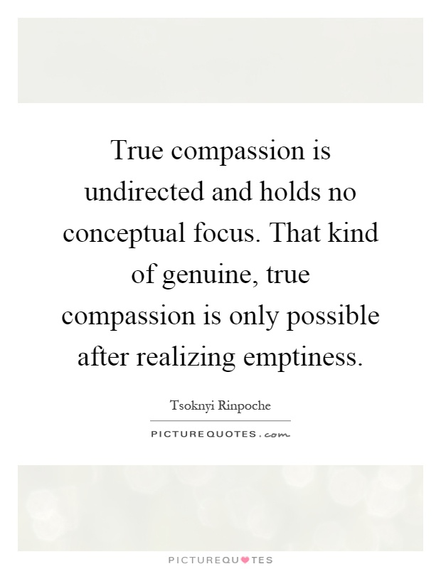 True compassion is undirected and holds no conceptual focus. That kind of genuine, true compassion is only possible after realizing emptiness Picture Quote #1