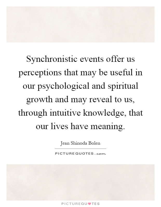 Synchronistic events offer us perceptions that may be useful in our psychological and spiritual growth and may reveal to us, through intuitive knowledge, that our lives have meaning Picture Quote #1