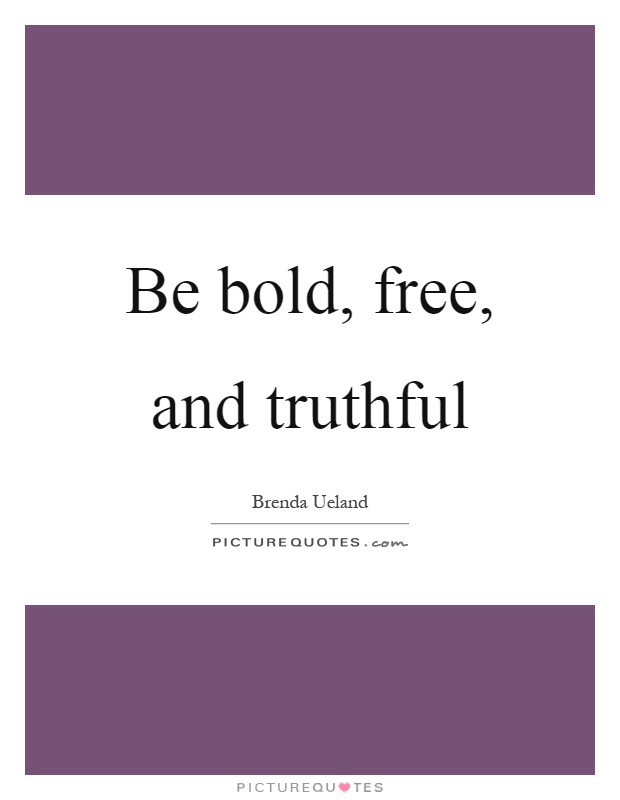 Be bold, free, and truthful Picture Quote #1
