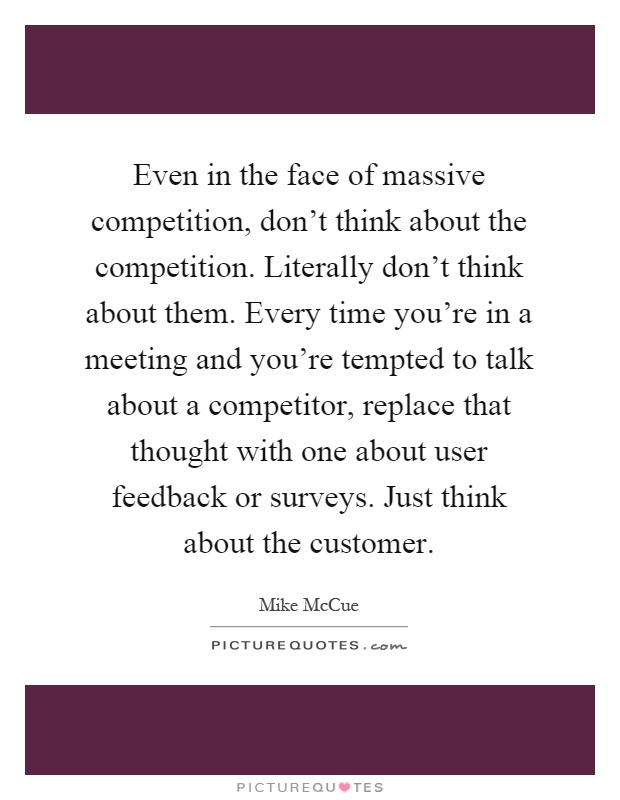 Even in the face of massive competition, don't think about the competition. Literally don't think about them. Every time you're in a meeting and you're tempted to talk about a competitor, replace that thought with one about user feedback or surveys. Just think about the customer Picture Quote #1