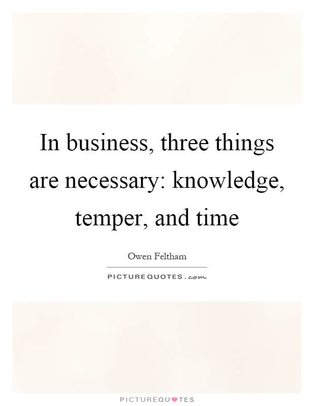 In business, three things are necessary: knowledge, temper, and time Picture Quote #1