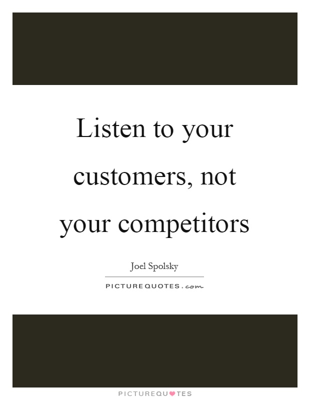 Listen to your customers, not your competitors Picture Quote #1