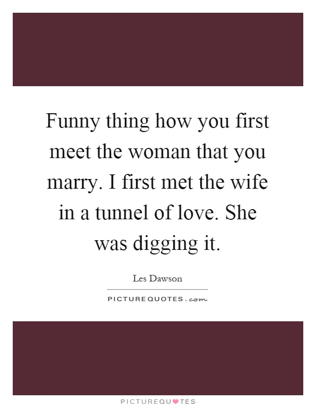 Funny thing how you first meet the woman that you marry. I first met the wife in a tunnel of love. She was digging it Picture Quote #1
