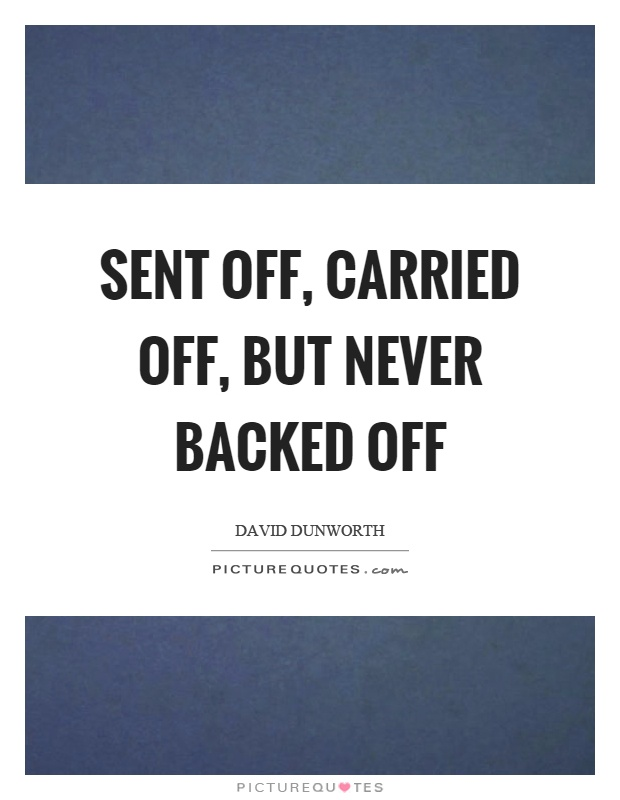 Sent off, carried off, but never backed off Picture Quote #1