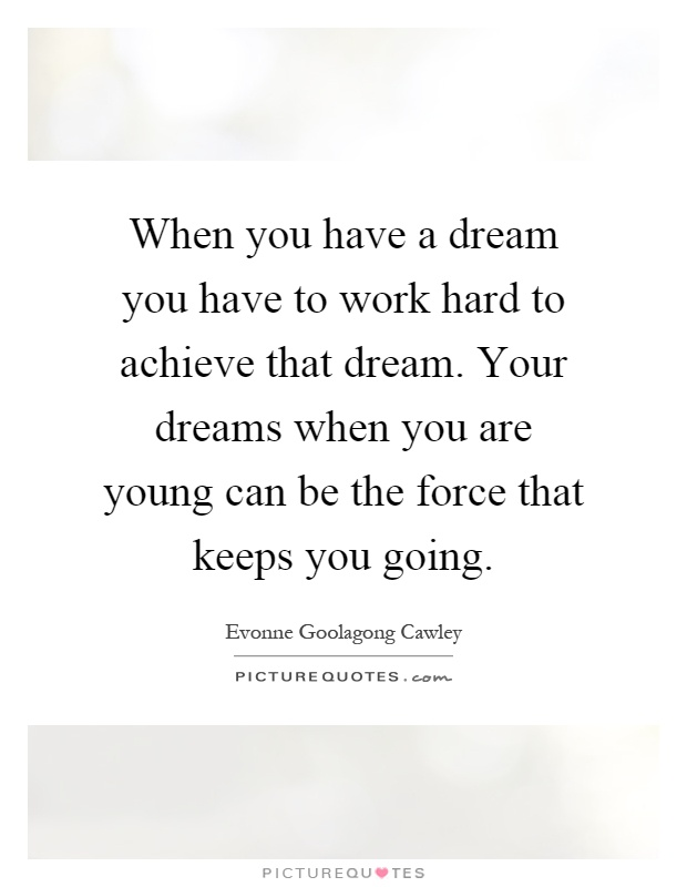 When you have a dream you have to work hard to achieve that dream. Your dreams when you are young can be the force that keeps you going Picture Quote #1