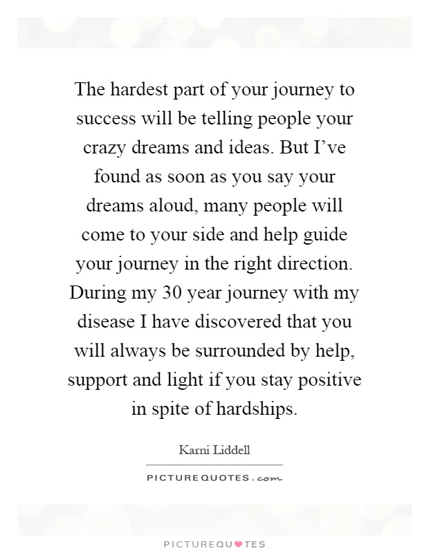 The hardest part of your journey to success will be telling people your crazy dreams and ideas. But I've found as soon as you say your dreams aloud, many people will come to your side and help guide your journey in the right direction. During my 30 year journey with my disease I have discovered that you will always be surrounded by help, support and light if you stay positive in spite of hardships Picture Quote #1
