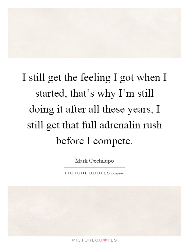 I still get the feeling I got when I started, that's why I'm still doing it after all these years, I still get that full adrenalin rush before I compete Picture Quote #1